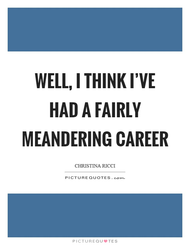 Well, I think I've had a fairly meandering career Picture Quote #1