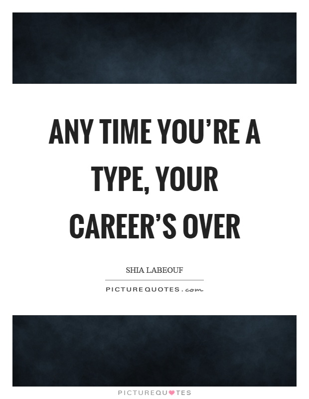 Any time you're a type, your career's over Picture Quote #1