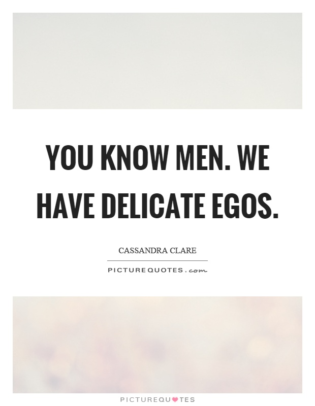 You know men. We have delicate egos Picture Quote #1