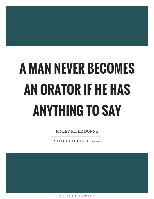A man never becomes an orator if he has anything to say Picture Quote #1