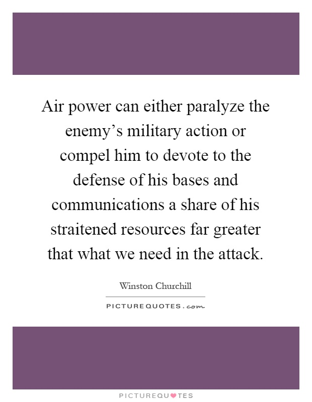 Air power can either paralyze the enemy's military action or compel him to devote to the defense of his bases and communications a share of his straitened resources far greater that what we need in the attack Picture Quote #1