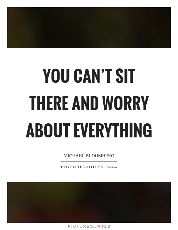 You can't sit there and worry about everything Picture Quote #1