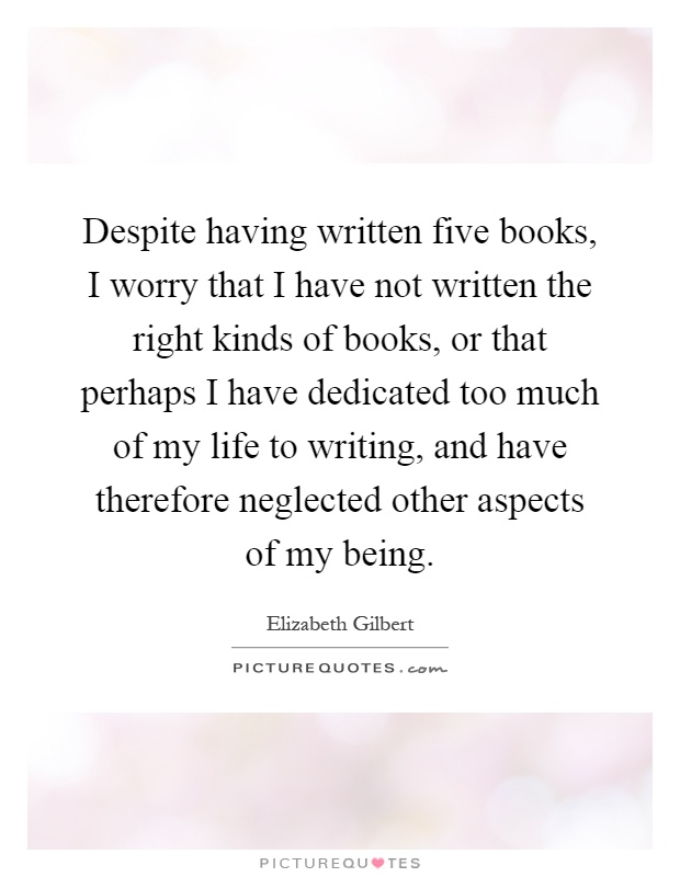Despite having written five books, I worry that I have not written the right kinds of books, or that perhaps I have dedicated too much of my life to writing, and have therefore neglected other aspects of my being Picture Quote #1