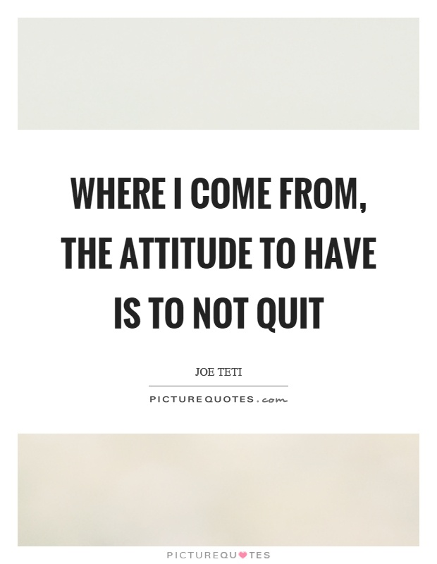 Where I come from, the attitude to have is to not quit Picture Quote #1