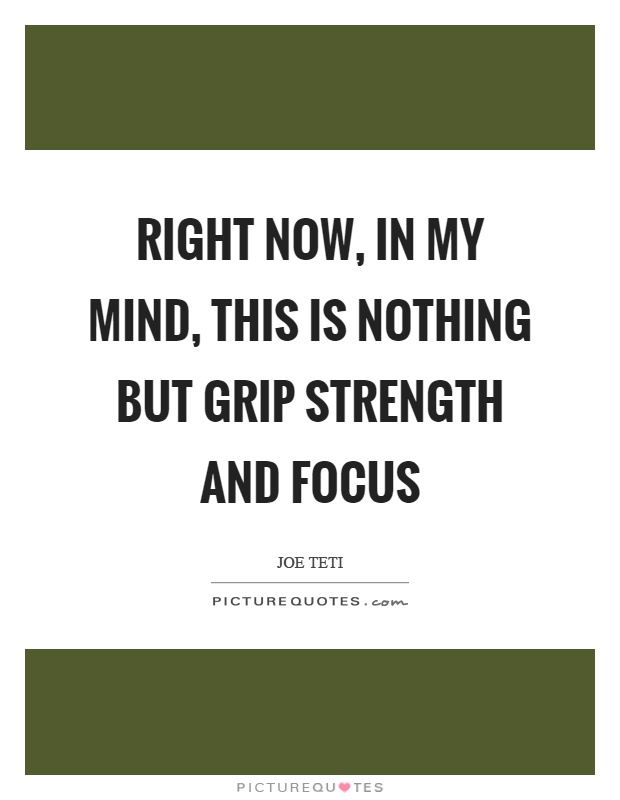 Right now, in my mind, this is nothing but grip strength and focus Picture Quote #1
