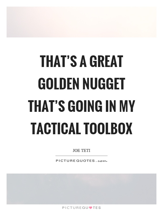 That's a great golden nugget that's going in my tactical toolbox Picture Quote #1