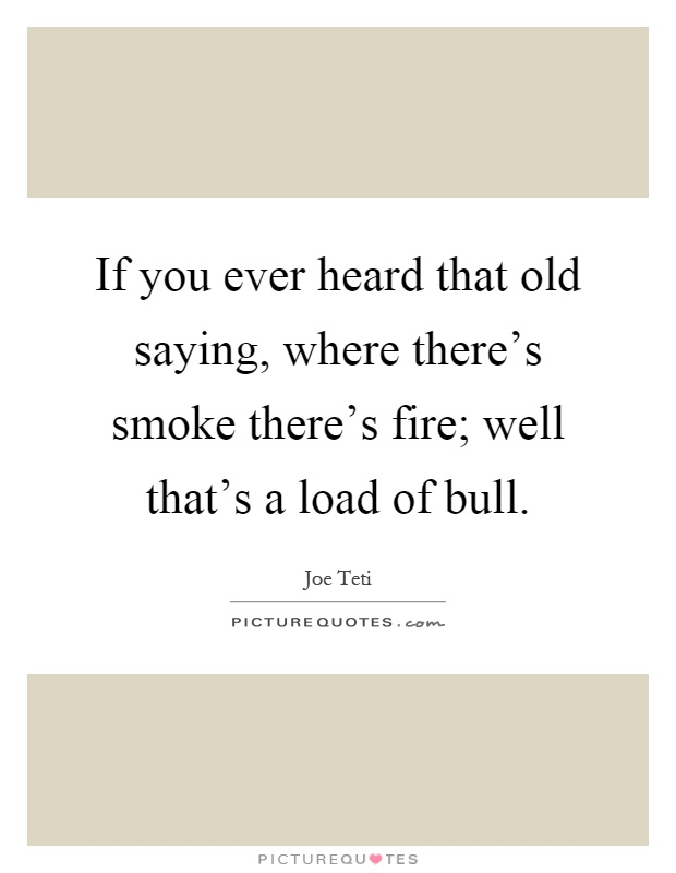 If you ever heard that old saying, where there's smoke there's fire; well that's a load of bull Picture Quote #1