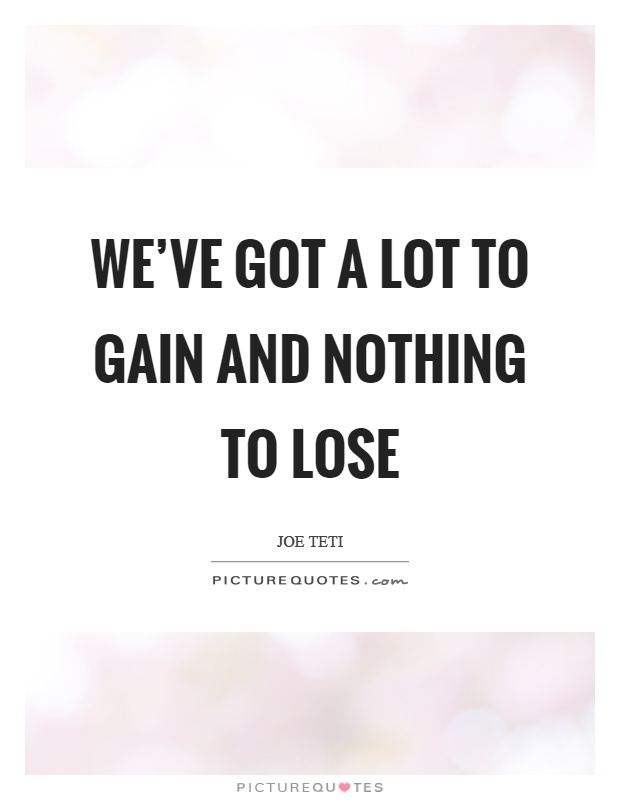We've got a lot to gain and nothing to lose Picture Quote #1