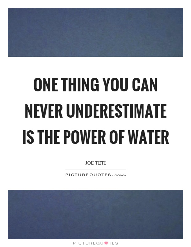 One thing you can never underestimate is the power of water Picture Quote #1