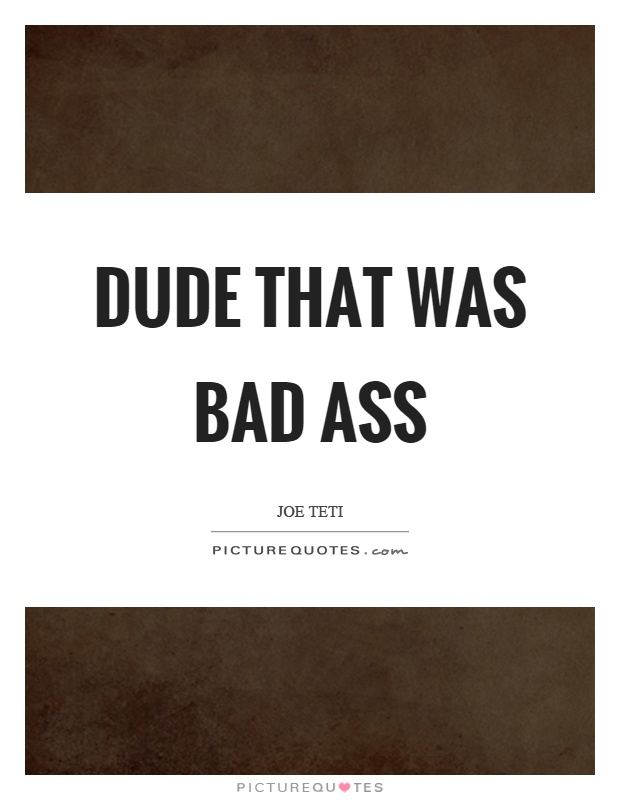 Dude that was bad ass Picture Quote #1