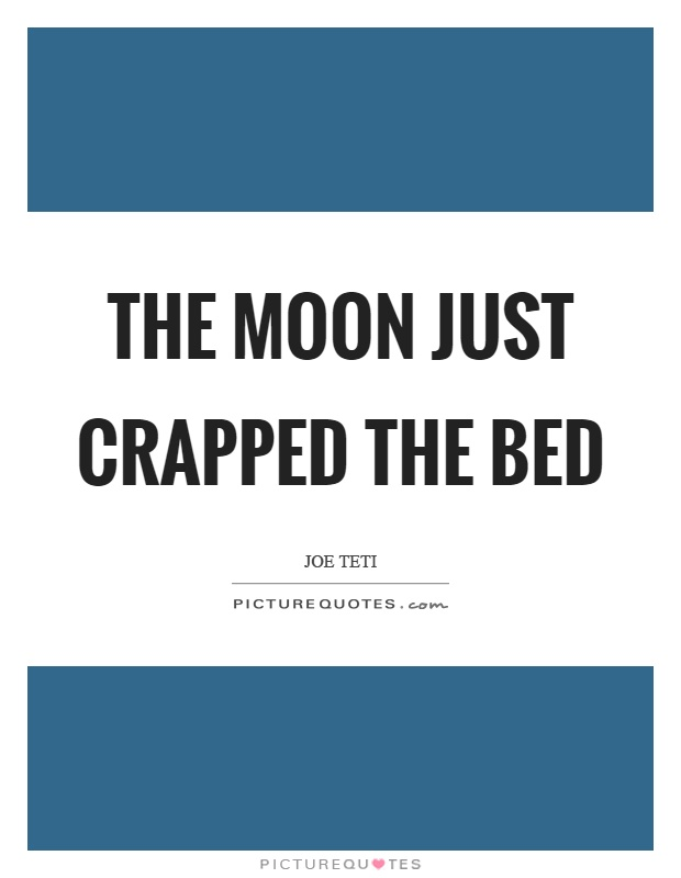 The moon just crapped the bed Picture Quote #1