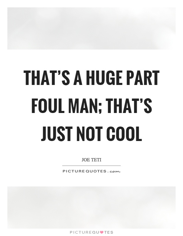 That's a huge part foul man; that's just not cool Picture Quote #1
