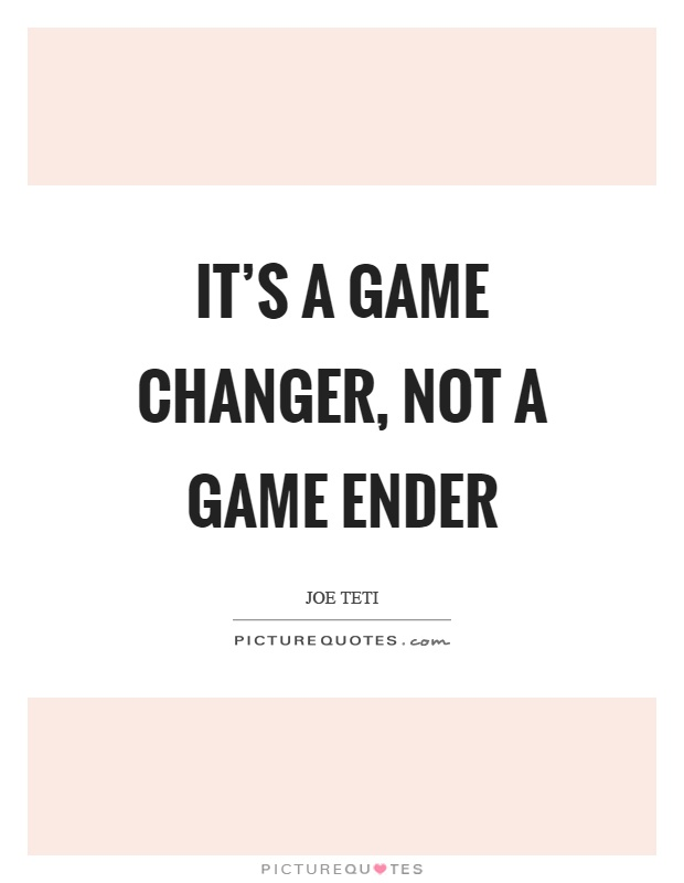 It's a game changer, not a game ender Picture Quote #1
