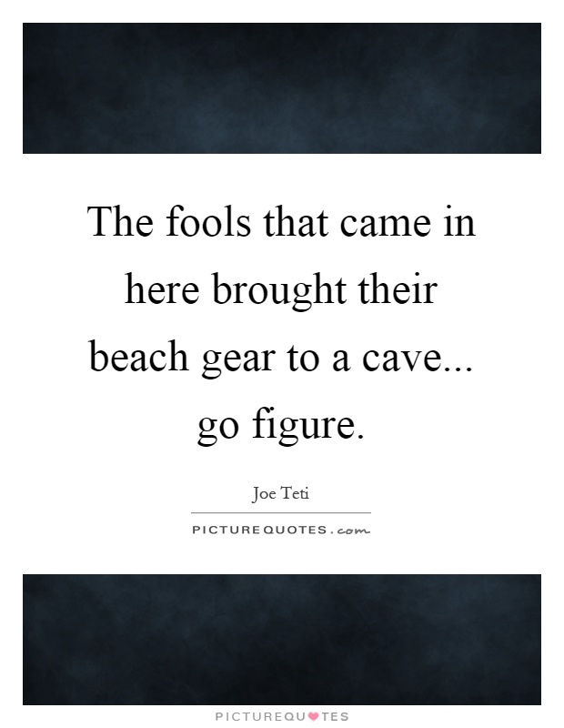 The fools that came in here brought their beach gear to a cave... go figure Picture Quote #1