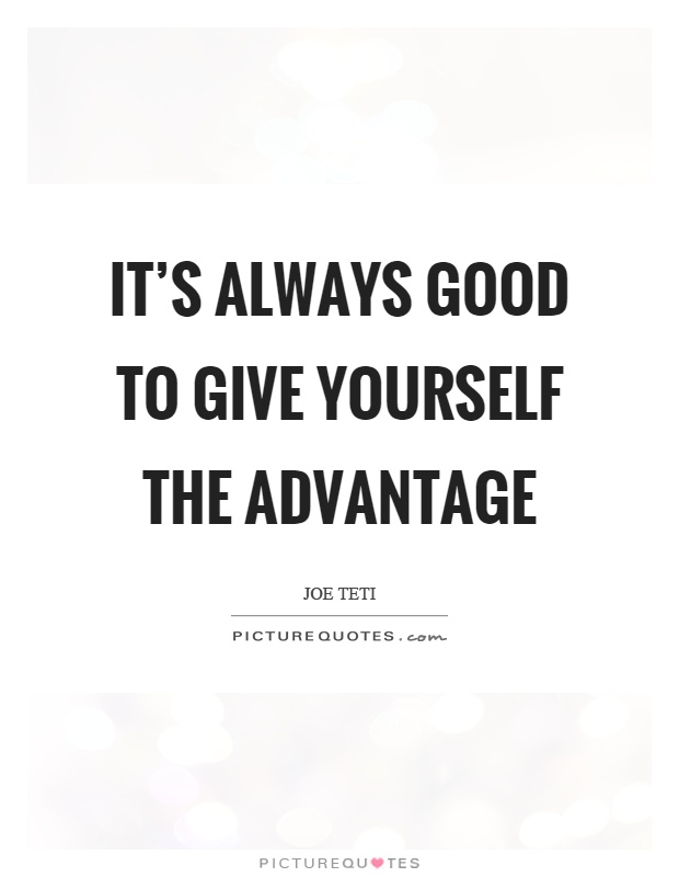It's always good to give yourself the advantage Picture Quote #1