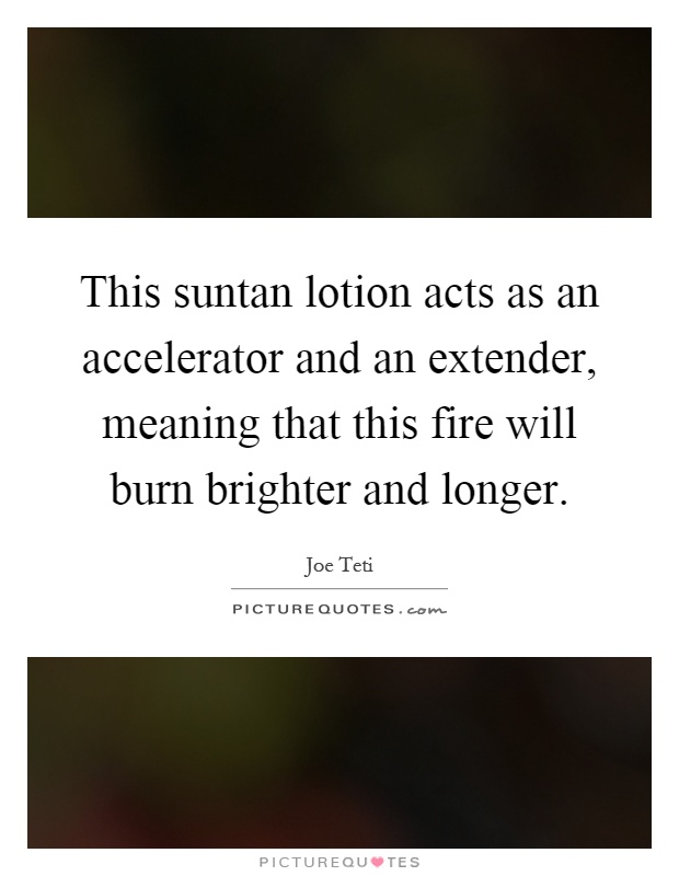 This suntan lotion acts as an accelerator and an extender, meaning that this fire will burn brighter and longer Picture Quote #1
