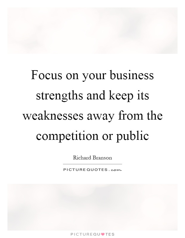 Focus on your business strengths and keep its weaknesses away from the competition or public Picture Quote #1