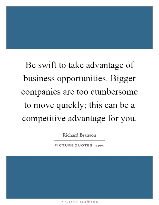 Be swift to take advantage of business opportunities. Bigger companies are too cumbersome to move quickly; this can be a competitive advantage for you Picture Quote #1
