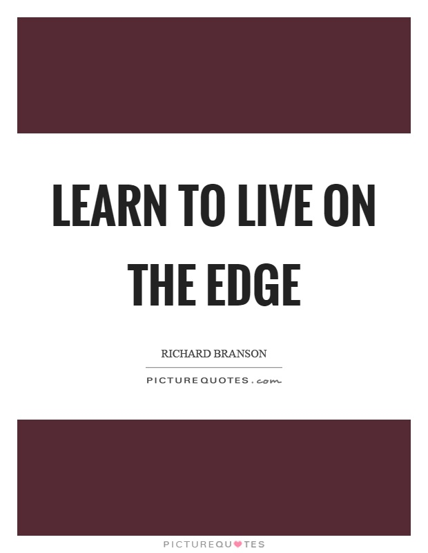 Learn to live on the edge Picture Quote #1