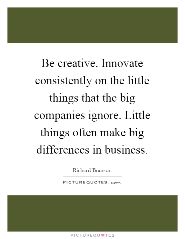 Be creative. Innovate consistently on the little things that the big companies ignore. Little things often make big differences in business Picture Quote #1
