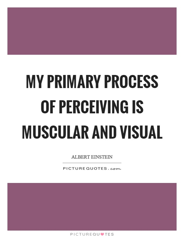 My primary process of perceiving is muscular and visual Picture Quote #1