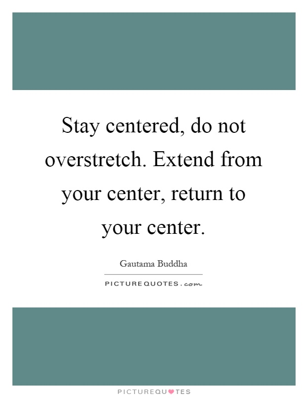 Stay centered, do not overstretch. Extend from your center, return to your center Picture Quote #1