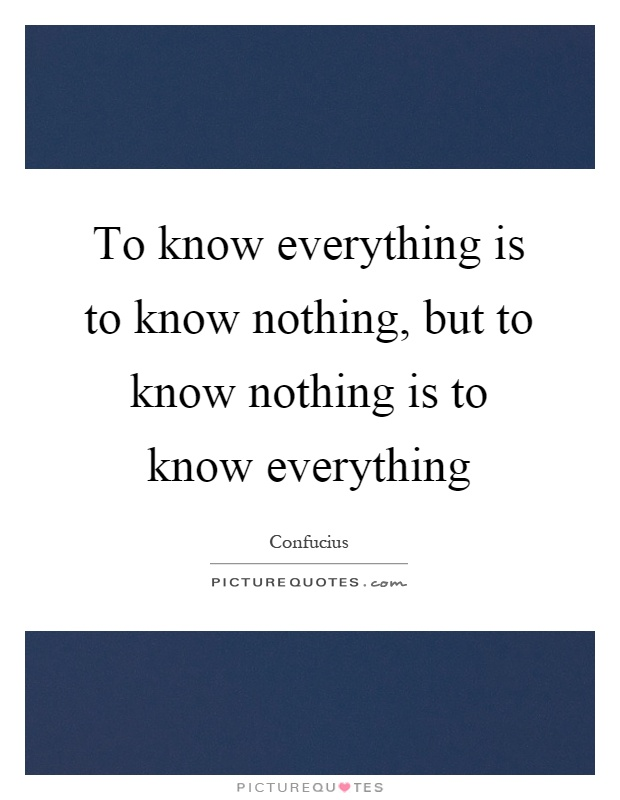 To know everything is to know nothing, but to know nothing is to know everything Picture Quote #1