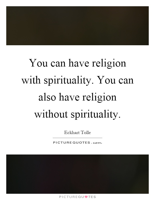You can have religion with spirituality. You can also have religion without spirituality Picture Quote #1