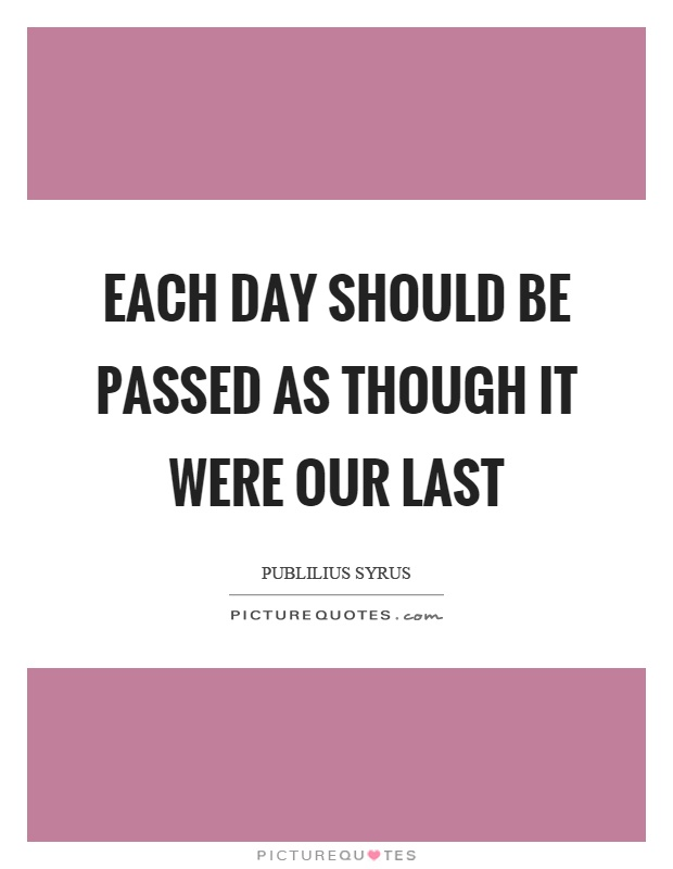 Each day should be passed as though it were our last Picture Quote #1