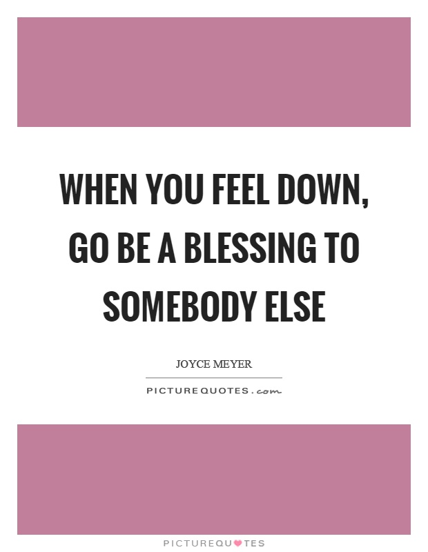 When you feel down, go be a blessing to somebody else Picture Quote #1