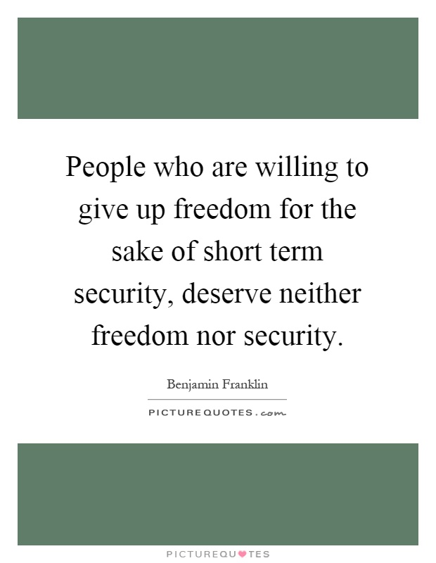 People who are willing to give up freedom for the sake of short term security, deserve neither freedom nor security Picture Quote #1