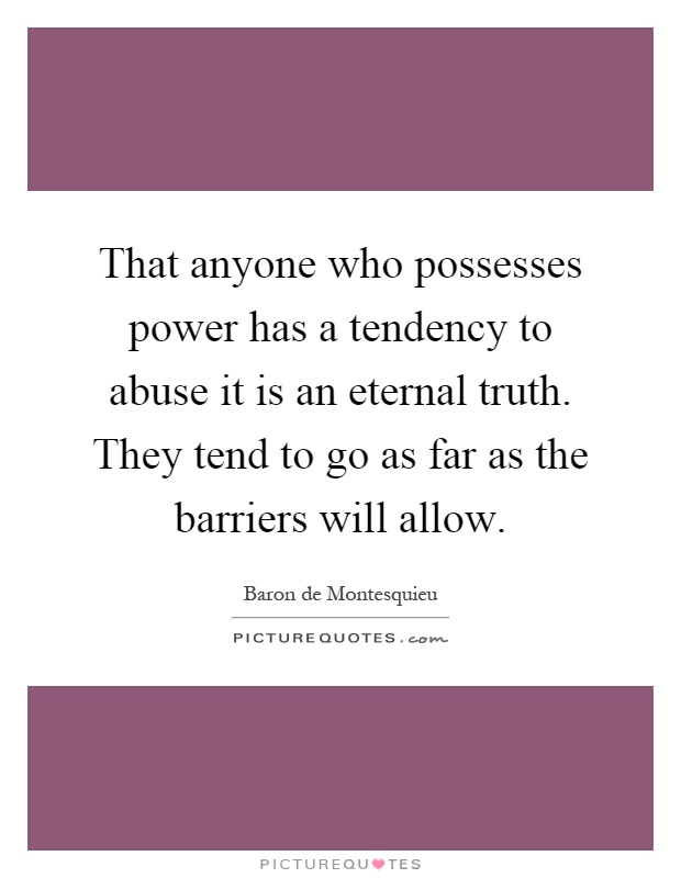 That anyone who possesses power has a tendency to abuse it is an eternal truth. They tend to go as far as the barriers will allow Picture Quote #1