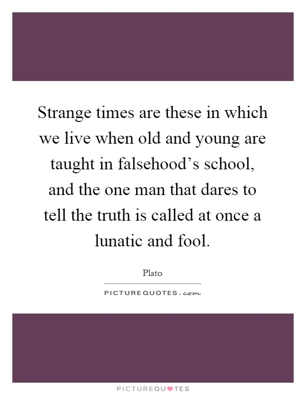 Strange times are these in which we live when old and young are taught in falsehood's school, and the one man that dares to tell the truth is called at once a lunatic and fool Picture Quote #1