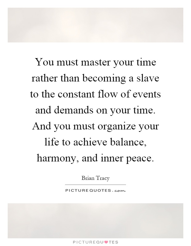 You must master your time rather than becoming a slave to the constant flow of events and demands on your time. And you must organize your life to achieve balance, harmony, and inner peace Picture Quote #1