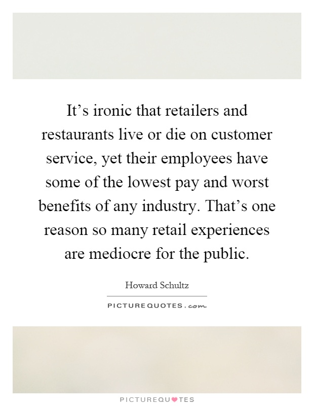 It's ironic that retailers and restaurants live or die on customer service, yet their employees have some of the lowest pay and worst benefits of any industry. That's one reason so many retail experiences are mediocre for the public Picture Quote #1