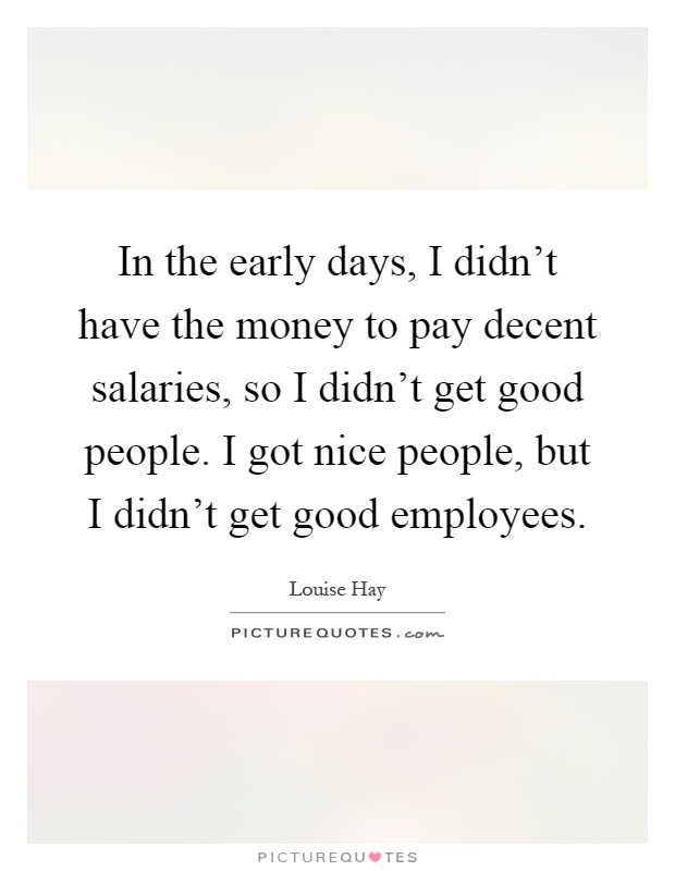 In the early days, I didn't have the money to pay decent salaries, so I didn't get good people. I got nice people, but I didn't get good employees Picture Quote #1