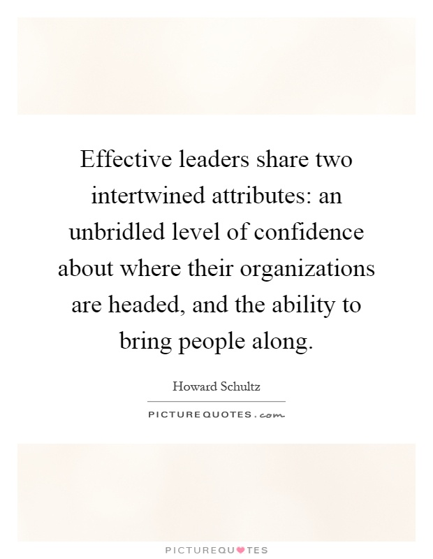 Effective leaders share two intertwined attributes: an unbridled level of confidence about where their organizations are headed, and the ability to bring people along Picture Quote #1