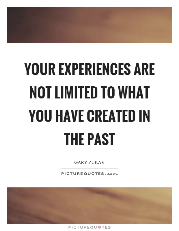 Your experiences are not limited to what you have created in the past Picture Quote #1