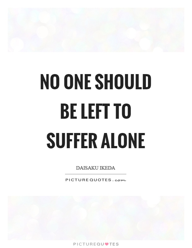 No one should be left to suffer alone Picture Quote #1