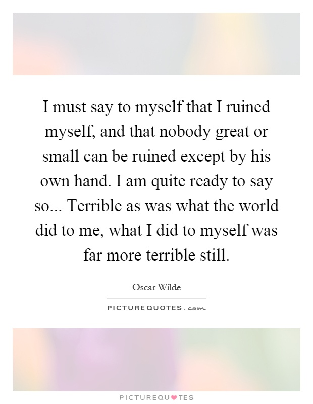I must say to myself that I ruined myself, and that nobody great or small can be ruined except by his own hand. I am quite ready to say so... Terrible as was what the world did to me, what I did to myself was far more terrible still Picture Quote #1