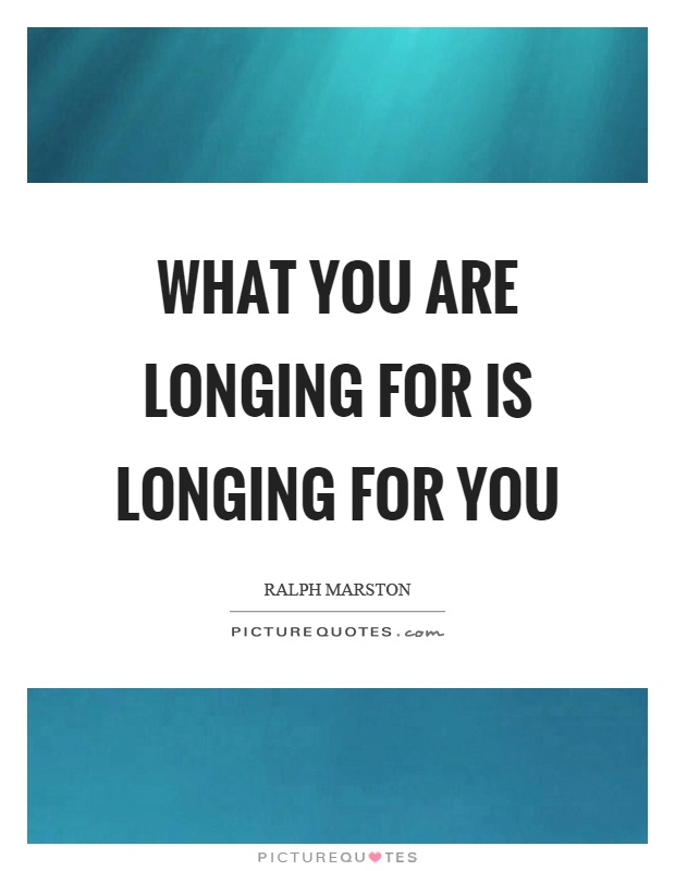 What you are longing for is longing for you Picture Quote #1