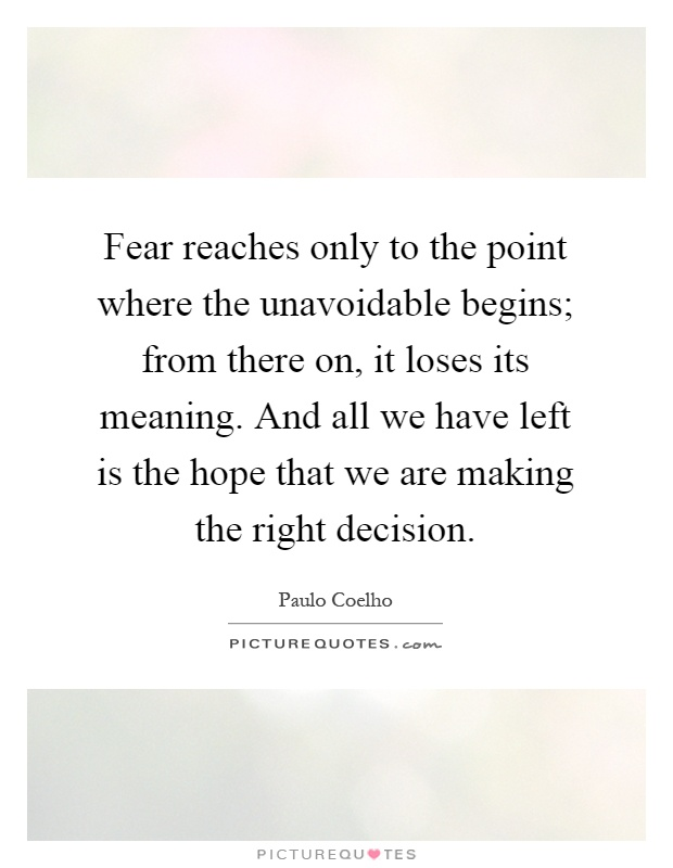 Fear reaches only to the point where the unavoidable begins; from there on, it loses its meaning. And all we have left is the hope that we are making the right decision Picture Quote #1