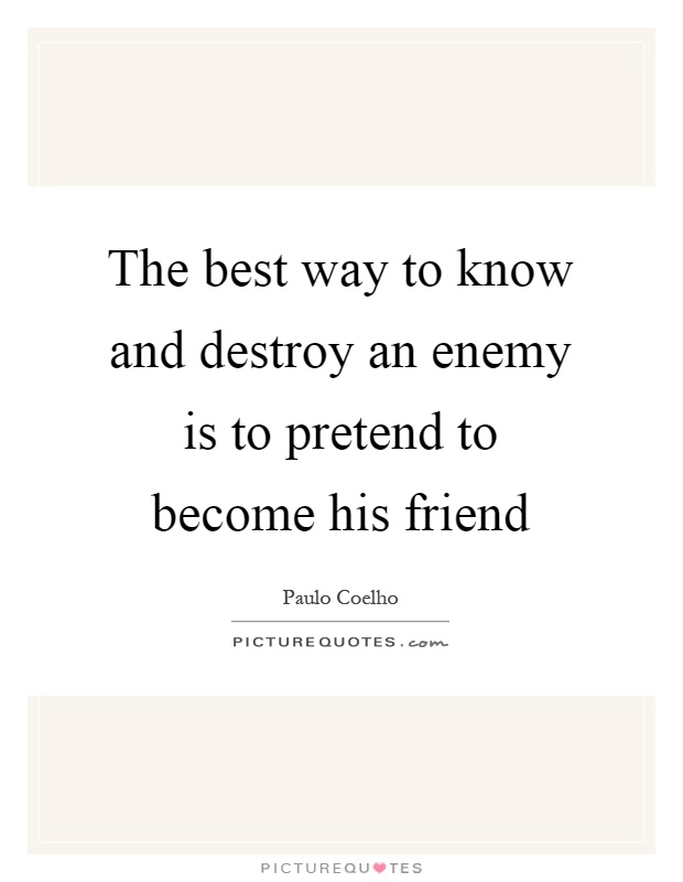 The best way to know and destroy an enemy is to pretend to become his friend Picture Quote #1