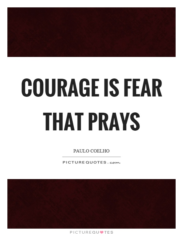 Courage is fear that prays Picture Quote #1