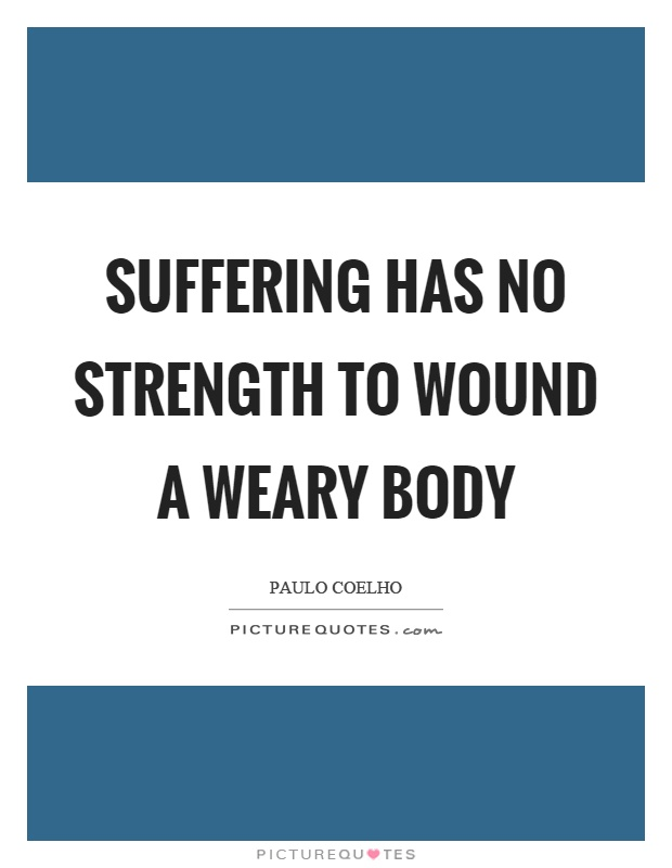 Suffering has no strength to wound a weary body Picture Quote #1