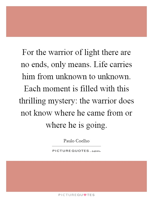 For the warrior of light there are no ends, only means. Life carries him from unknown to unknown. Each moment is filled with this thrilling mystery: the warrior does not know where he came from or where he is going Picture Quote #1