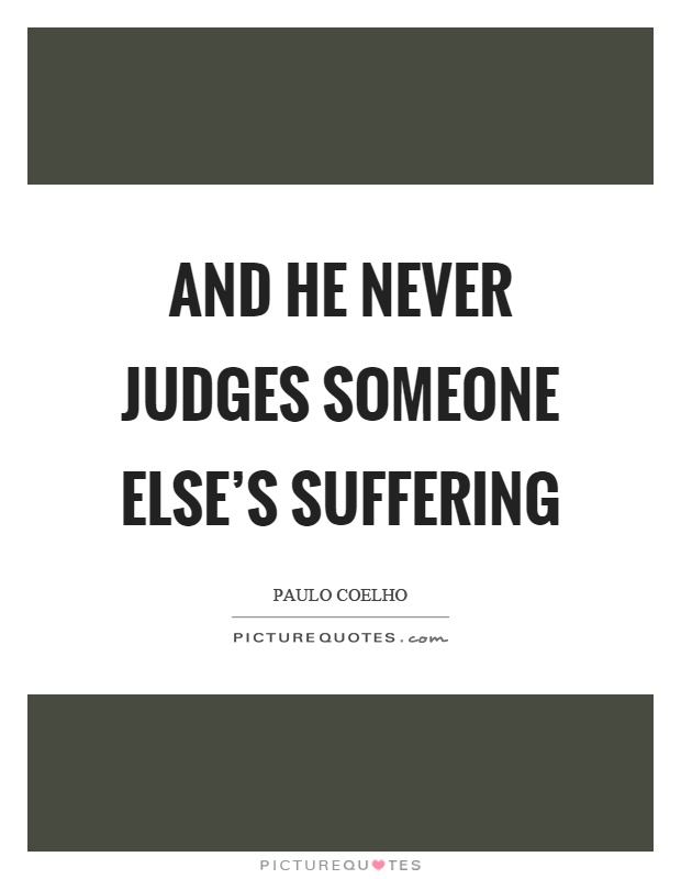 And he never judges someone else's suffering Picture Quote #1