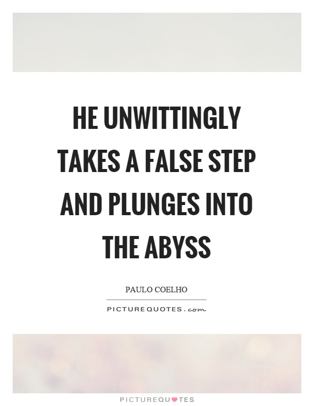 He unwittingly takes a false step and plunges into the abyss Picture Quote #1
