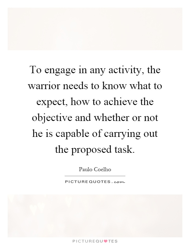 To engage in any activity, the warrior needs to know what to expect, how to achieve the objective and whether or not he is capable of carrying out the proposed task Picture Quote #1