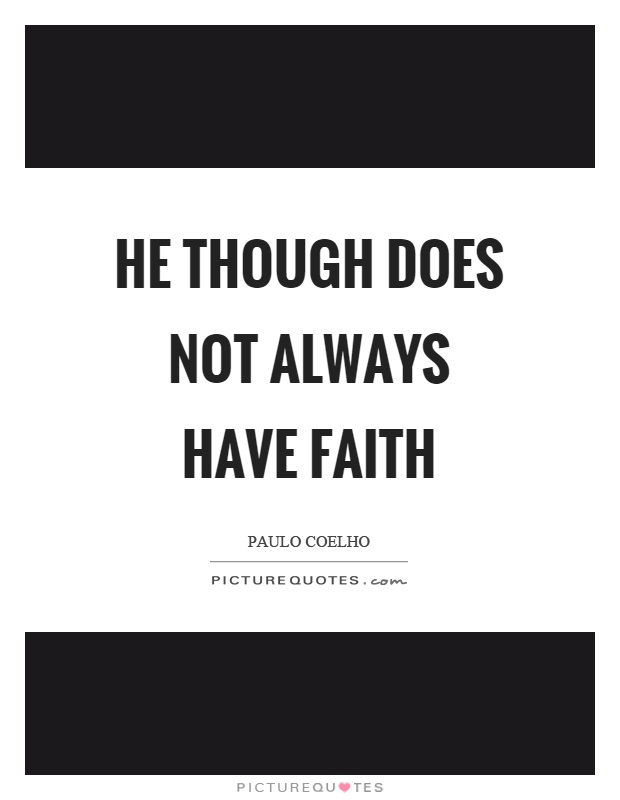 He though does not always have faith Picture Quote #1